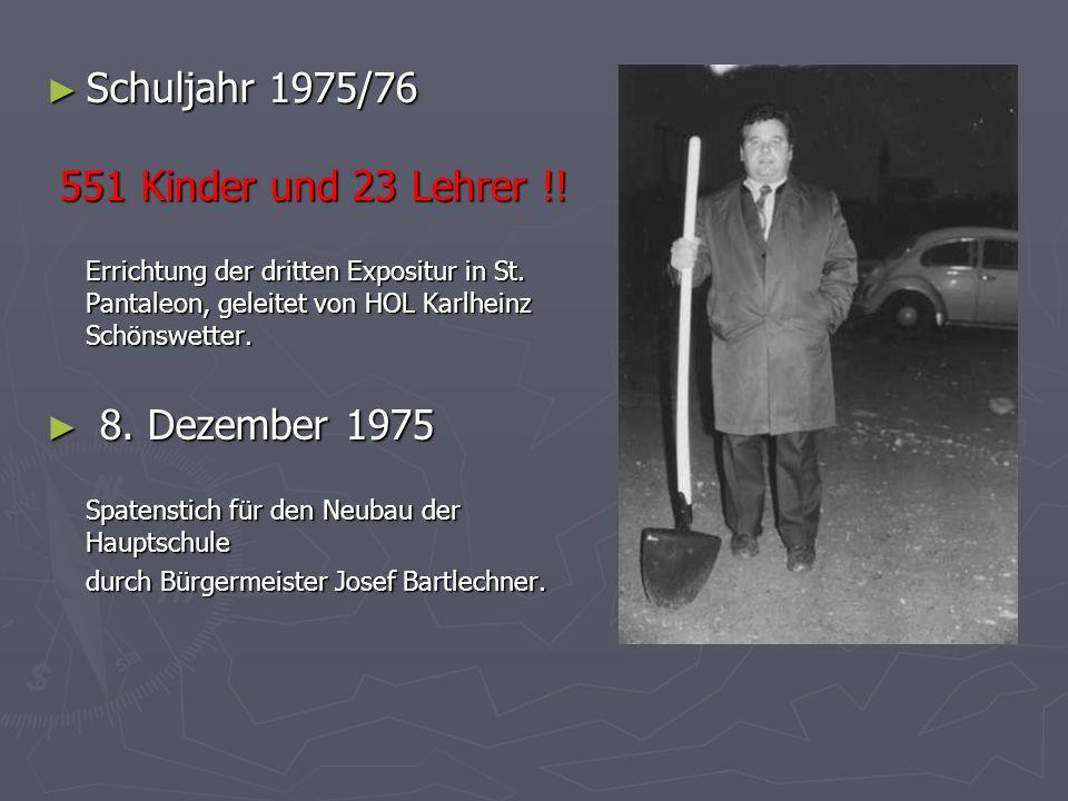 Schuljahr 1975/76 Schuljahr 1975/76 551 Kinder und 23 Lehrer !! Errichtung der dritten Expositur in St. Pantaleon, geleitet von HOL Karlheinz Schönswe