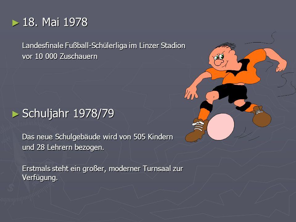 18. Mai 1978 18. Mai 1978 Landesfinale Fußball-Schülerliga im Linzer Stadion vor 10 000 Zuschauern Schuljahr 1978/79 Schuljahr 1978/79 Das neue Schulg