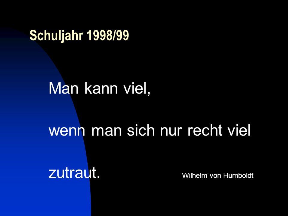 Schuljahr 1998/99 Man kann viel, wenn man sich nur recht viel zutraut. Wilhelm von Humboldt