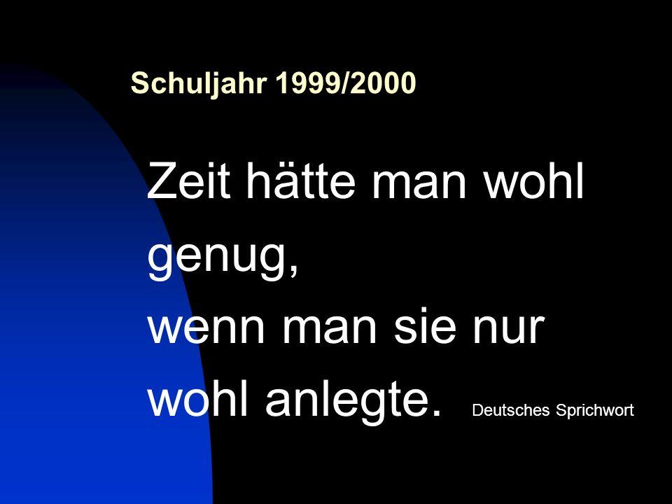 Schuljahr 1999/2000 Zeit hätte man wohl genug, wenn man sie nur wohl anlegte. Deutsches Sprichwort