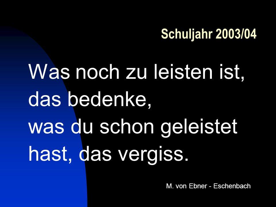 Schuljahr 2003/04 Was noch zu leisten ist, das bedenke, was du schon geleistet hast, das vergiss. M. von Ebner - Eschenbach