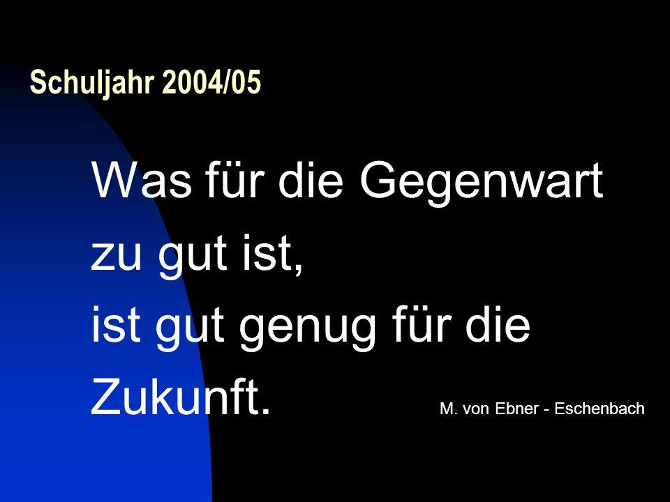 Schuljahr 2004/05 Was für die Gegenwart zu gut ist, ist gut genug für die Zukunft. M. von Ebner - Eschenbach