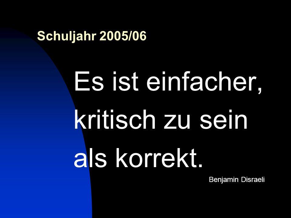 Schuljahr 2005/06 Es ist einfacher, kritisch zu sein als korrekt. Benjamin Disraeli