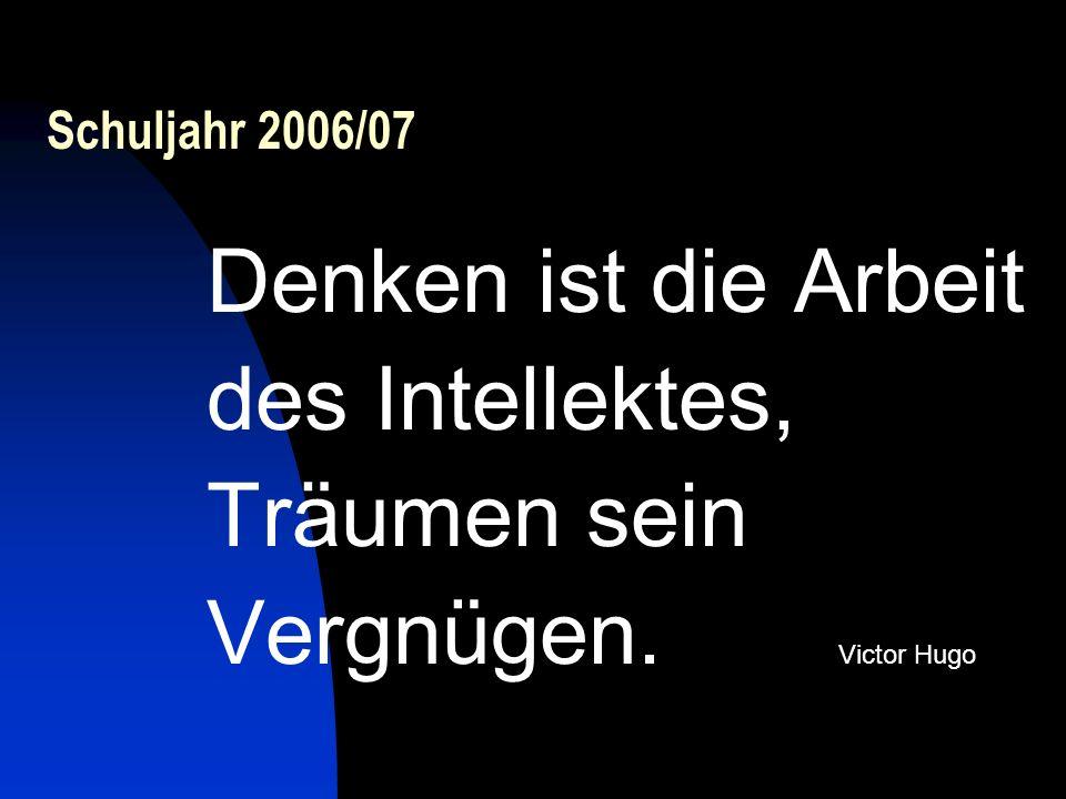 Schuljahr 2006/07 Denken ist die Arbeit des Intellektes, Träumen sein Vergnügen. Victor Hugo