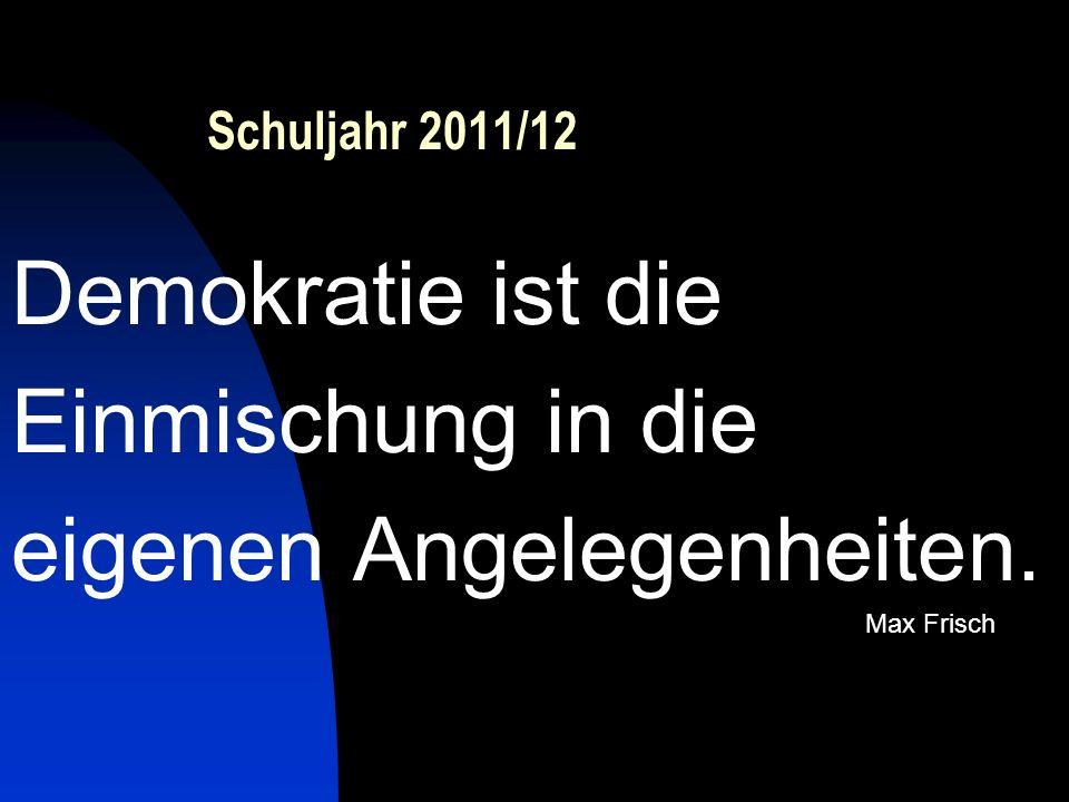 Schuljahr 2011/12 Demokratie ist die Einmischung in die eigenen Angelegenheiten. Max Frisch