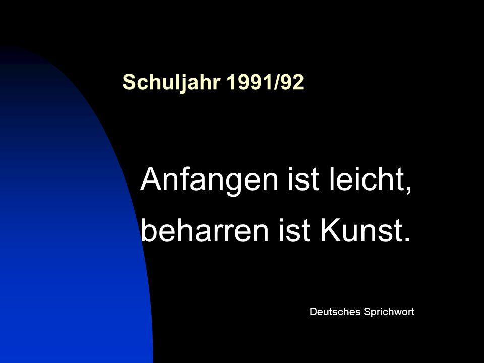 Schuljahr 1991/92 Anfangen ist leicht, beharren ist Kunst. Deutsches Sprichwort