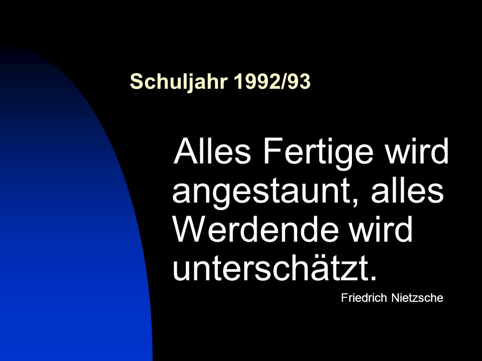 Schuljahr 1992/93 Alles Fertige wird angestaunt, alles Werdende wird unterschätzt. Friedrich Nietzsche