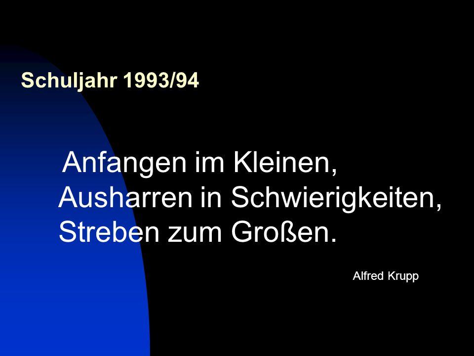 Schuljahr 1993/94 Anfangen im Kleinen, Ausharren in Schwierigkeiten, Streben zum Großen. Alfred Krupp