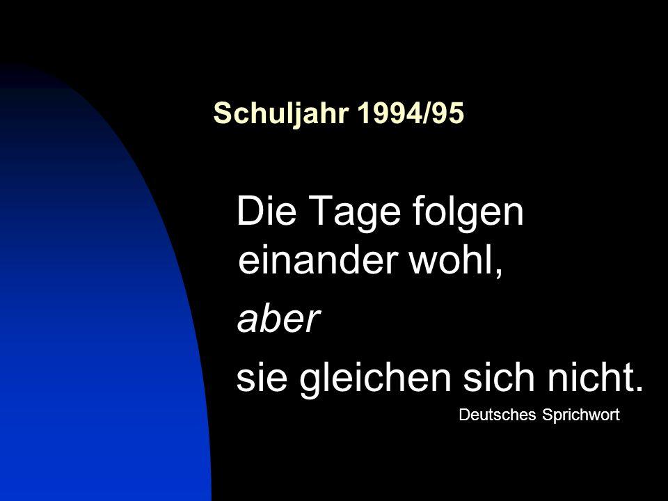 Schuljahr 1994/95 Die Tage folgen einander wohl, aber sie gleichen sich nicht. Deutsches Sprichwort