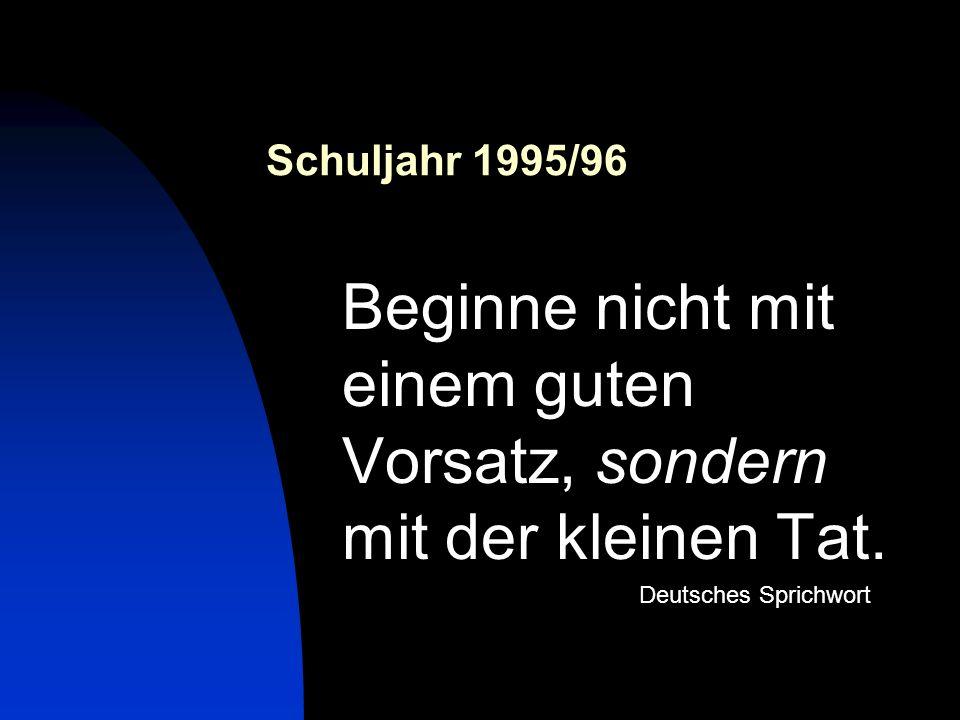 Schuljahr 1995/96 Beginne nicht mit einem guten Vorsatz, sondern mit der kleinen Tat. Deutsches Sprichwort