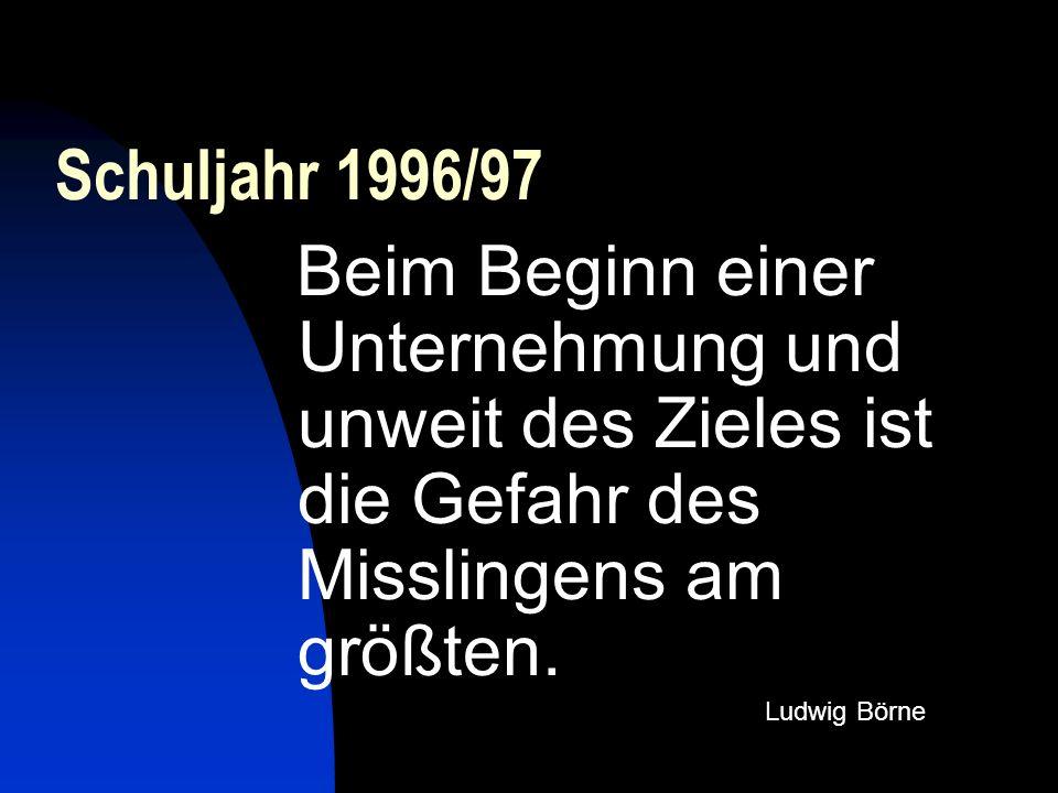 Schuljahr 1996/97 Beim Beginn einer Unternehmung und unweit des Zieles ist die Gefahr des Misslingens am größten. Ludwig Börne