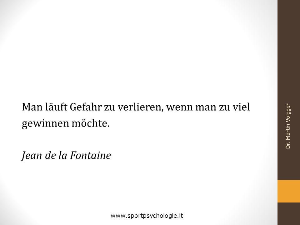 Man läuft Gefahr zu verlieren, wenn man zu viel gewinnen möchte. Jean de la Fontaine Dr. Martin Volgger www.sportpsychologie.it
