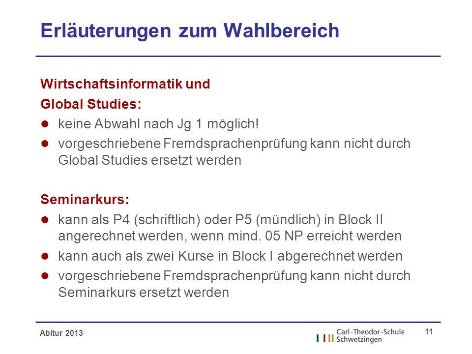 Abitur 2013 11 Erläuterungen zum Wahlbereich Wirtschaftsinformatik und Global Studies: l keine Abwahl nach Jg 1 möglich! l vorgeschriebene Fremdsprach