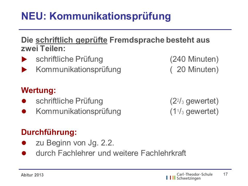 Abitur 2013 17 NEU: Kommunikationsprüfung Die schriftlich geprüfte Fremdsprache besteht aus zwei Teilen: schriftliche Prüfung (240 Minuten) Kommunikat