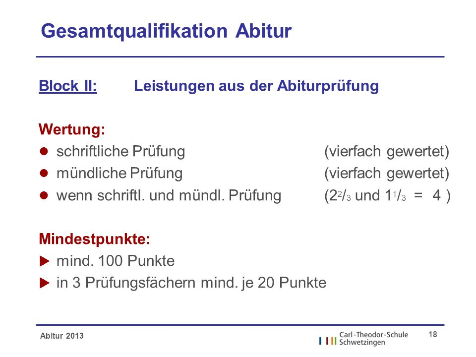 Abitur 2013 18 Gesamtqualifikation Abitur Block II: Leistungen aus der Abiturprüfung Wertung: l schriftliche Prüfung (vierfach gewertet) l mündliche Prüfung(vierfach gewertet) l wenn schriftl.
