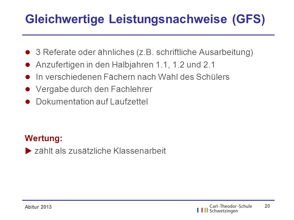 Abitur 2013 20 Gleichwertige Leistungsnachweise (GFS) l 3 Referate oder ähnliches (z.B. schriftliche Ausarbeitung) l Anzufertigen in den Halbjahren 1.
