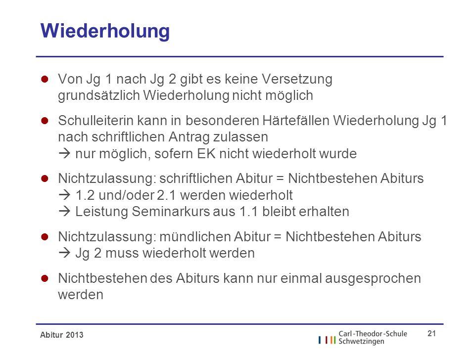 Abitur 2013 21 Wiederholung l Von Jg 1 nach Jg 2 gibt es keine Versetzung grundsätzlich Wiederholung nicht möglich l Schulleiterin kann in besonderen