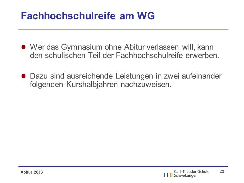 Abitur 2013 22 Fachhochschulreife am WG l Wer das Gymnasium ohne Abitur verlassen will, kann den schulischen Teil der Fachhochschulreife erwerben. l D