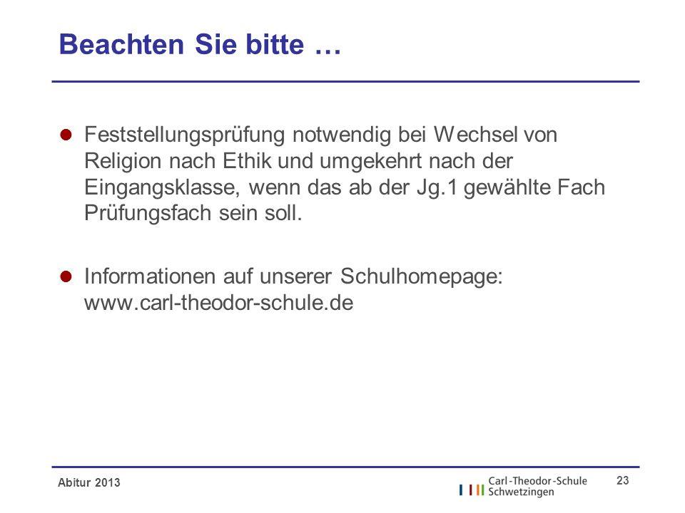 Abitur 2013 23 Beachten Sie bitte … l Feststellungsprüfung notwendig bei Wechsel von Religion nach Ethik und umgekehrt nach der Eingangsklasse, wenn das ab der Jg.1 gewählte Fach Prüfungsfach sein soll.