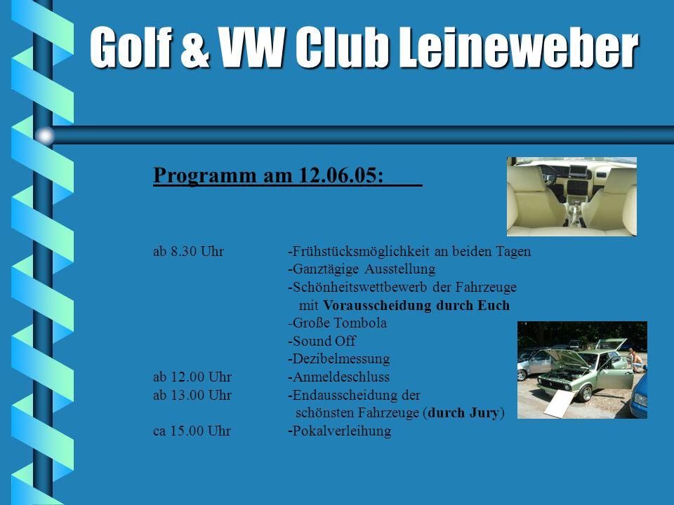 Golf & VW Club Leineweber Programm am 12.06.05: ab 8.30 Uhr-Frühstücksmöglichkeit an beiden Tagen -Ganztägige Ausstellung -Schönheitswettbewerb der Fahrzeuge mit Vorausscheidung durch Euch -Große Tombola -Sound Off -Dezibelmessung ab 12.00 Uhr-Anmeldeschluss ab 13.00 Uhr-Endausscheidung der schönsten Fahrzeuge(durch Jury) ca 15.00 Uhr - Pokalverleihung
