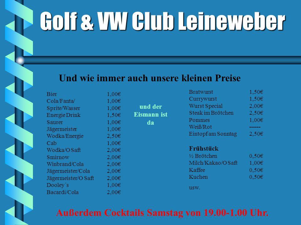Golf & VW Club Leineweber Bier1,00 Cola/Fanta/1,00 Sprite/Wasser1,00 Energie Drink1,50 Saurer1,00 Jägermeister1,00 Wodka/Energie2,50 Cab1,00 Wodka/O Saft2,00 Smirnow2,00 Winbrand/Cola2,00 Jägermeister/Cola2,00 Jägermeister/O Saft2,00 Dooley´s1,00 Bacardi/Cola2,00 Bratwurst1,50 Currywurst1,50 Wurst Special2,00 Steak im Brötchen2,50 Pommes1,00 Weiß/Rot------ Eintopf am Sonntag2,50 Frühstück ½ Brötchen0,50 Milch/Kakao/O Saft1,00 Kaffee0,50 Kuchen0,50 usw.
