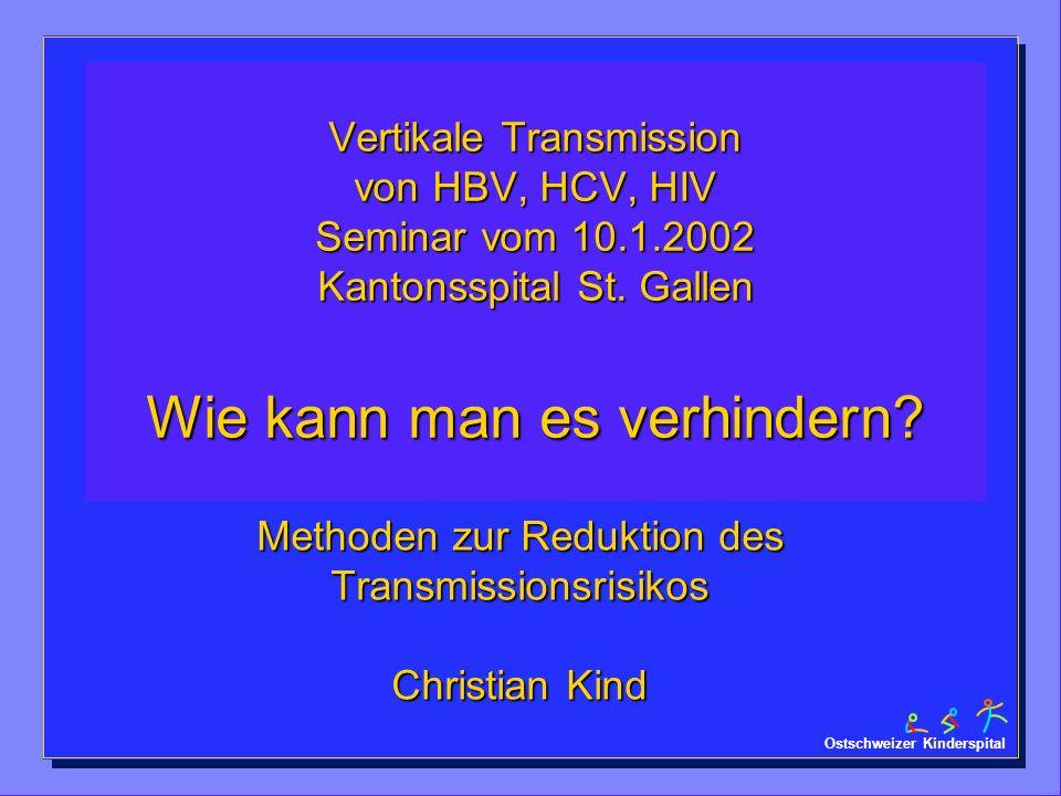 Ostschweizer Kinderspital Vertikale Transmission von HBV, HCV, HIV Seminar vom 10.1.2002 Kantonsspital St. Gallen Wie kann man es verhindern? Methoden