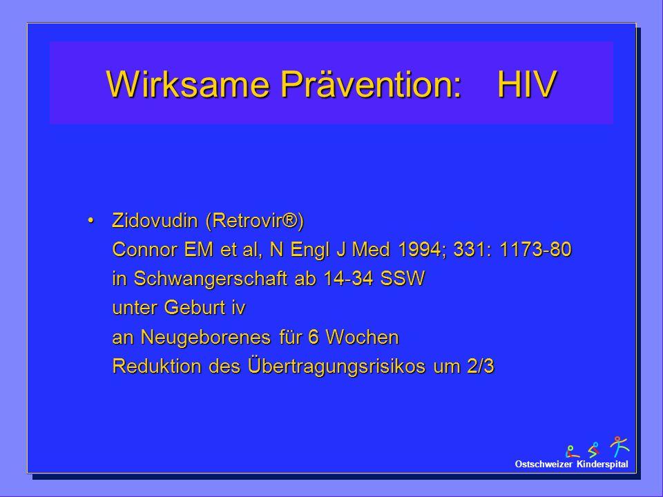 Ostschweizer Kinderspital Wirksame Prävention: HIV Zidovudin (Retrovir®) Connor EM et al, N Engl J Med 1994; 331: 1173-80 in Schwangerschaft ab 14-34