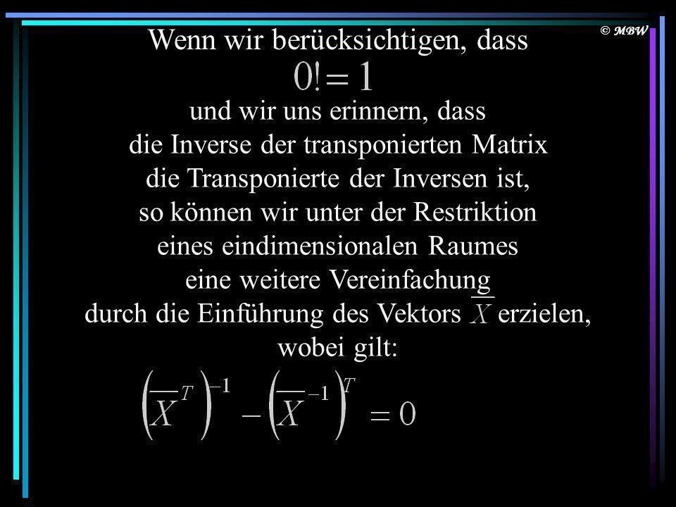 © MBW Wenn wir berücksichtigen, dass und wir uns erinnern, dass die Inverse der transponierten Matrix die Transponierte der Inversen ist, so können wir unter der Restriktion eines eindimensionalen Raumes eine weitere Vereinfachung durch die Einführung des Vektors erzielen, wobei gilt: