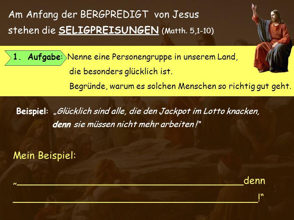 Am Anfang der BERGPREDIGT von Jesus stehen die SELIGPREISUNGEN (Matth. 5,1-10) Name: ___________________ Kl.___ 1.Aufgabe: Nenne eine Personengruppe i