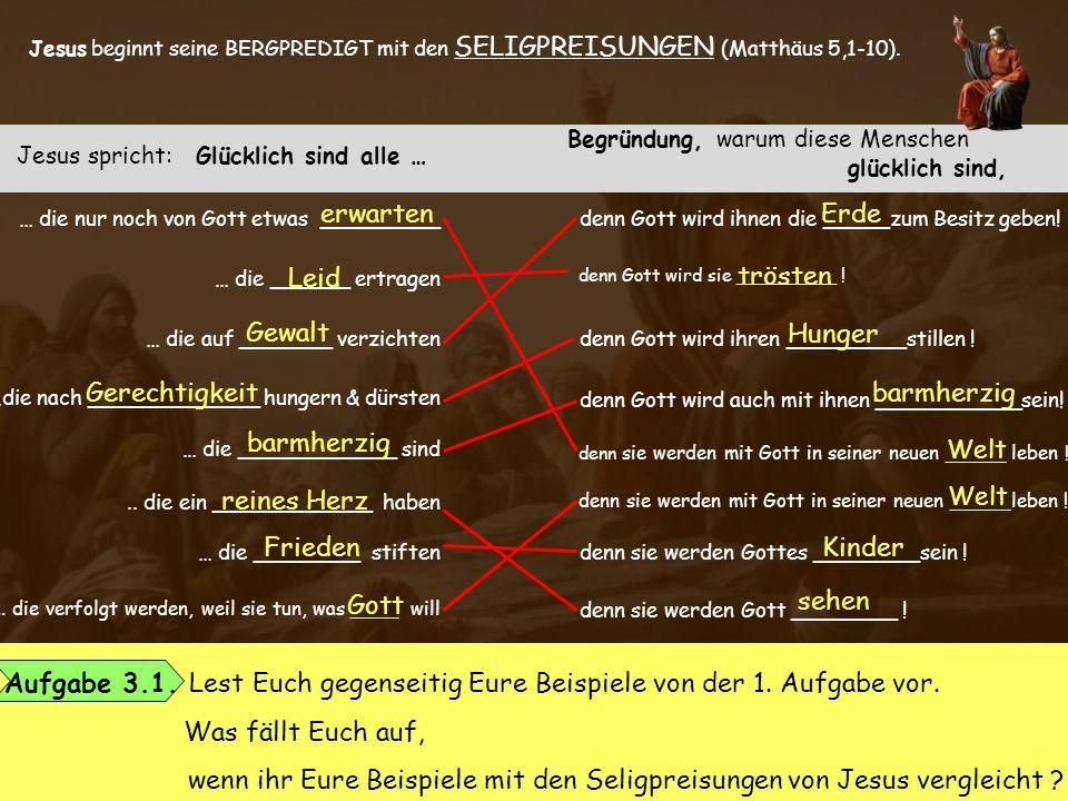 Jesus beginnt seine BERGPREDIGT mit den SELIGPREISUNGEN (Matthäus 5,1-10). Jesus spricht: Glücklich sind alle … Begründung, warum diese Menschen glück