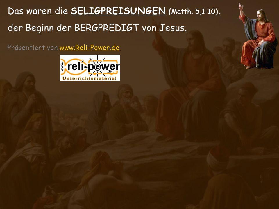 Das waren die SELIGPREISUNGEN (Matth. 5,1-10), der Beginn der BERGPREDIGT von Jesus. Präsentiert von www.Reli-Power.de