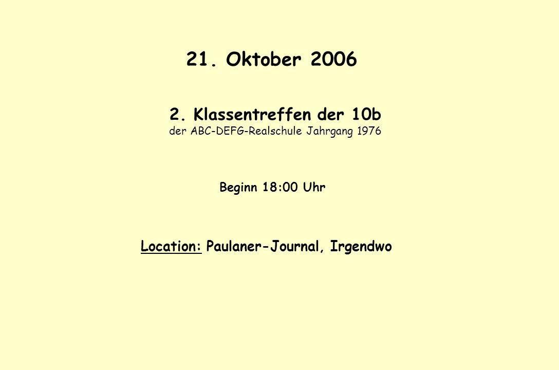 21. Oktober 2006 2. Klassentreffen der 10b der ABC-DEFG-Realschule Jahrgang 1976 Beginn 18:00 Uhr Location: Paulaner-Journal, Irgendwo