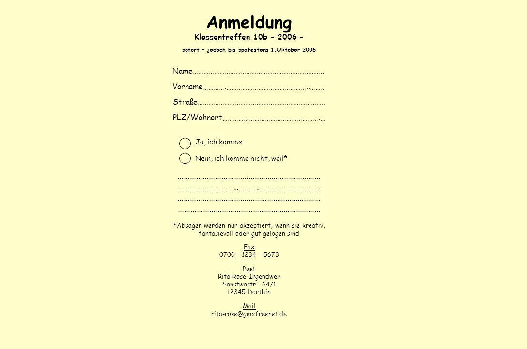 Anmeldung Klassentreffen 10b – 2006 – sofort – jedoch bis spätestens 1.Oktober 2006 Name………………………………………………………………... Vorname………….………………………………………..……… S