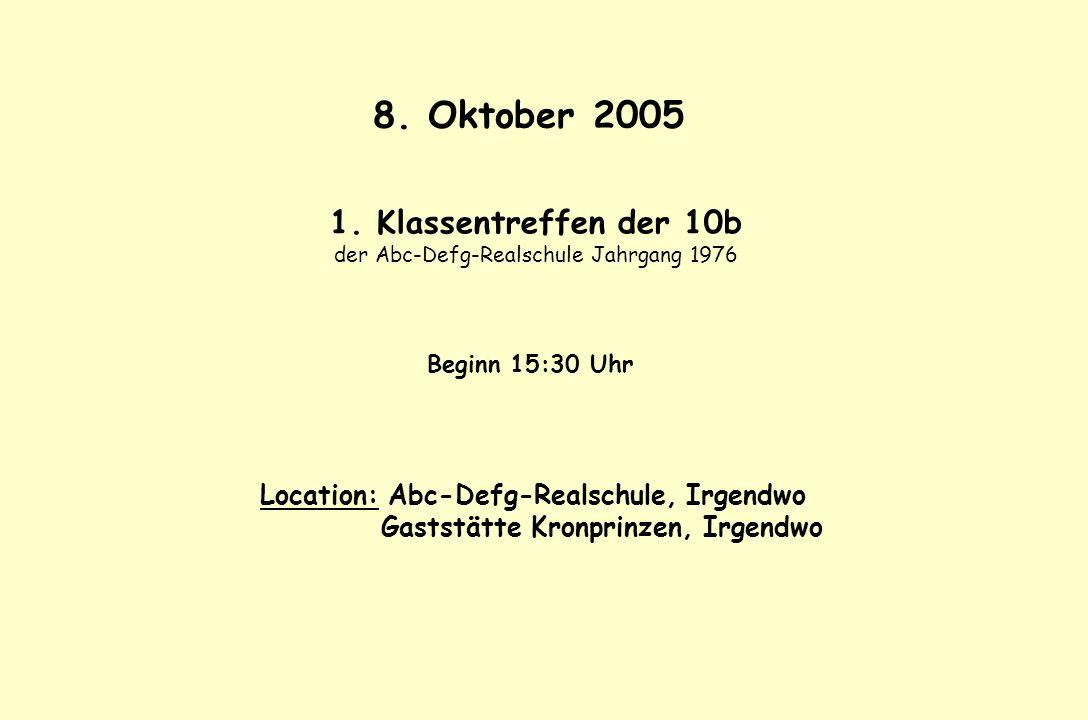 8. Oktober 2005 1. Klassentreffen der 10b der Abc-Defg-Realschule Jahrgang 1976 Beginn 15:30 Uhr Location: Abc-Defg-Realschule, Irgendwo Gaststätte Kr