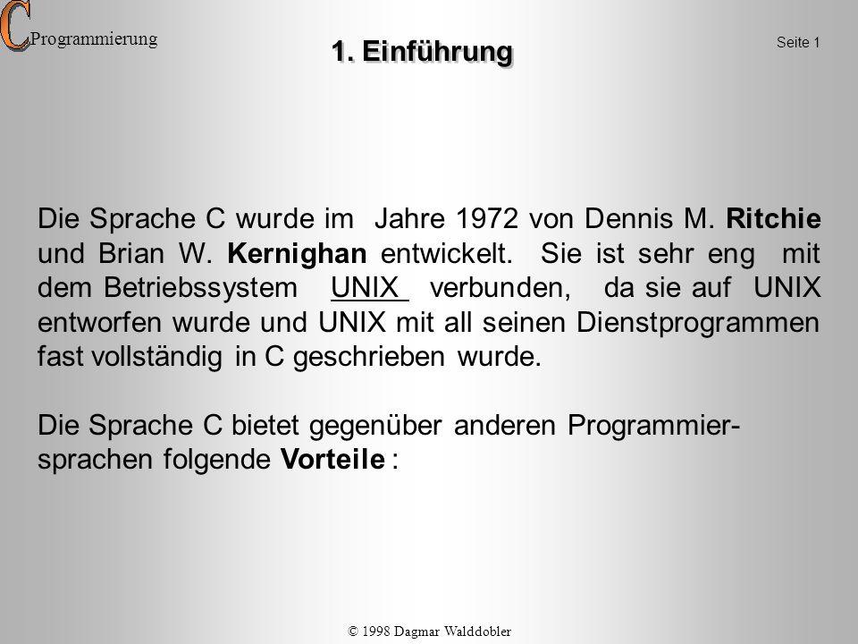 Die Sprache C wurde im Jahre 1972 von Dennis M. Ritchie und Brian W. Kernighan entwickelt. Sie ist sehr eng mit dem Betriebssystem UNIX verbunden, da