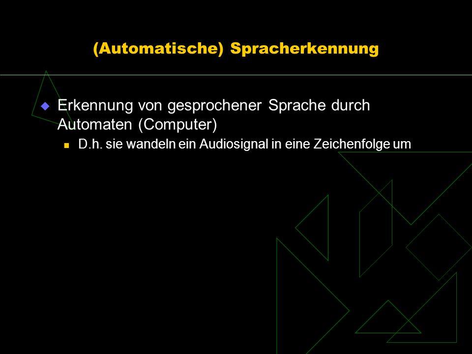 (Automatische) Spracherkennung Erkennung von gesprochener Sprache durch Automaten (Computer) D.h. sie wandeln ein Audiosignal in eine Zeichenfolge um