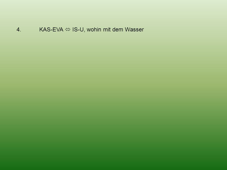 4. KAS-EVA IS-U, wohin mit dem Wasser