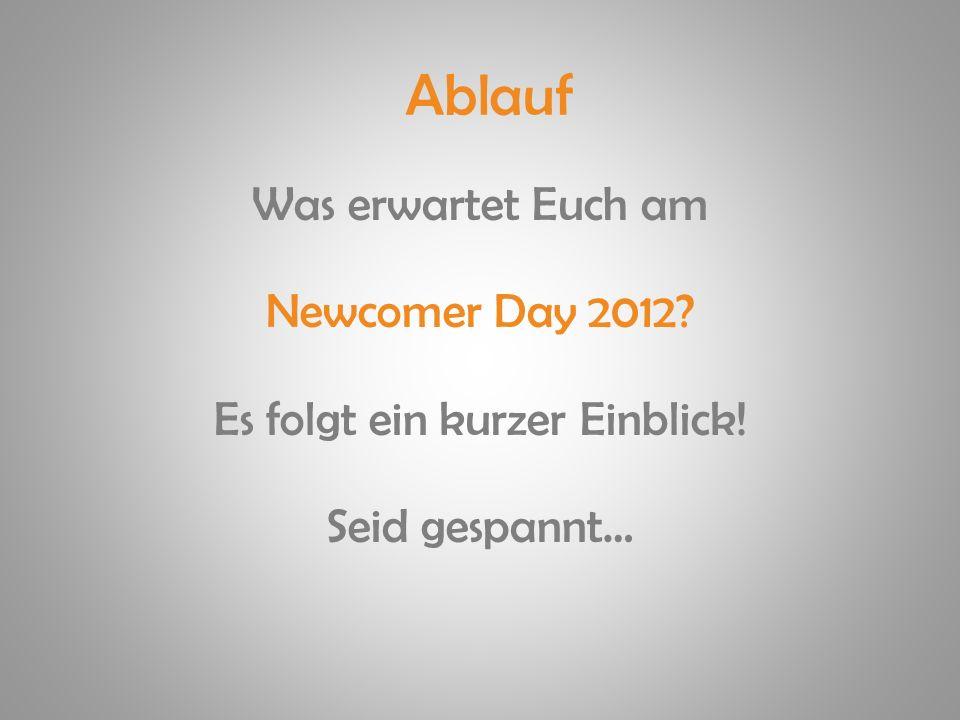 Ablauf Was erwartet Euch am Newcomer Day 2012? Es folgt ein kurzer Einblick! Seid gespannt…