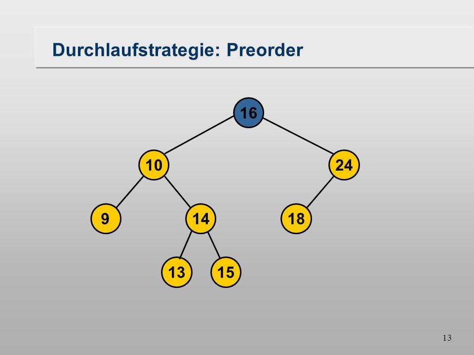12 Durchlaufstrategien Preorder –Die Wurzel wird vor den Unterbäumen besucht, die Unterbäume werden von links nach rechts abgearbeitet Breitendurchlauf –Mit einem Knoten werden seine Nachbarn von links nach rechts besucht