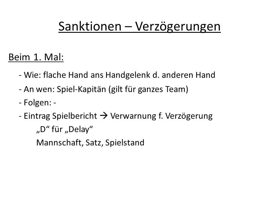 Sanktionen – Verzögerungen Beim 1. Mal: - Wie: flache Hand ans Handgelenk d. anderen Hand - An wen: Spiel-Kapitän (gilt für ganzes Team) - Folgen: - -