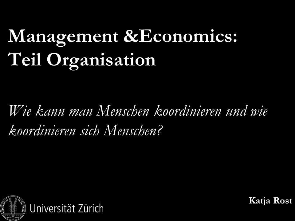 Management &Economics: Teil Organisation Wie kann man Menschen koordinieren und wie koordinieren sich Menschen? Katja Rost