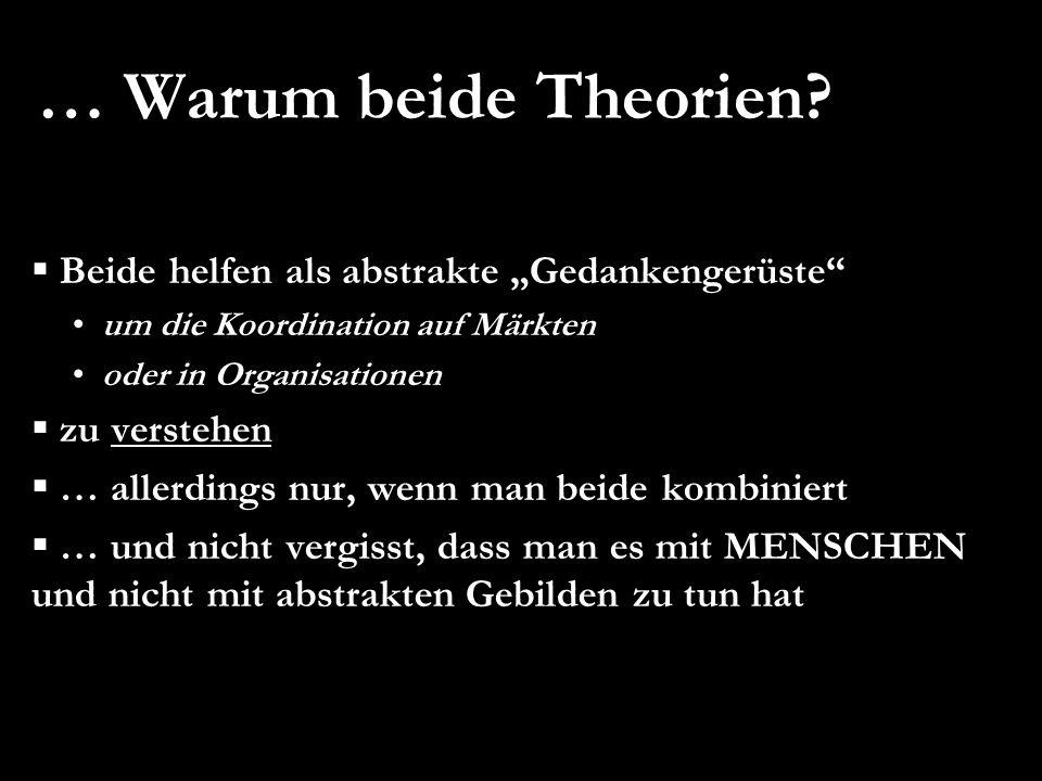 … Warum beide Theorien? Beide helfen als abstrakte Gedankengerüste um die Koordination auf Märkten oder in Organisationen zu verstehen … allerdings nu
