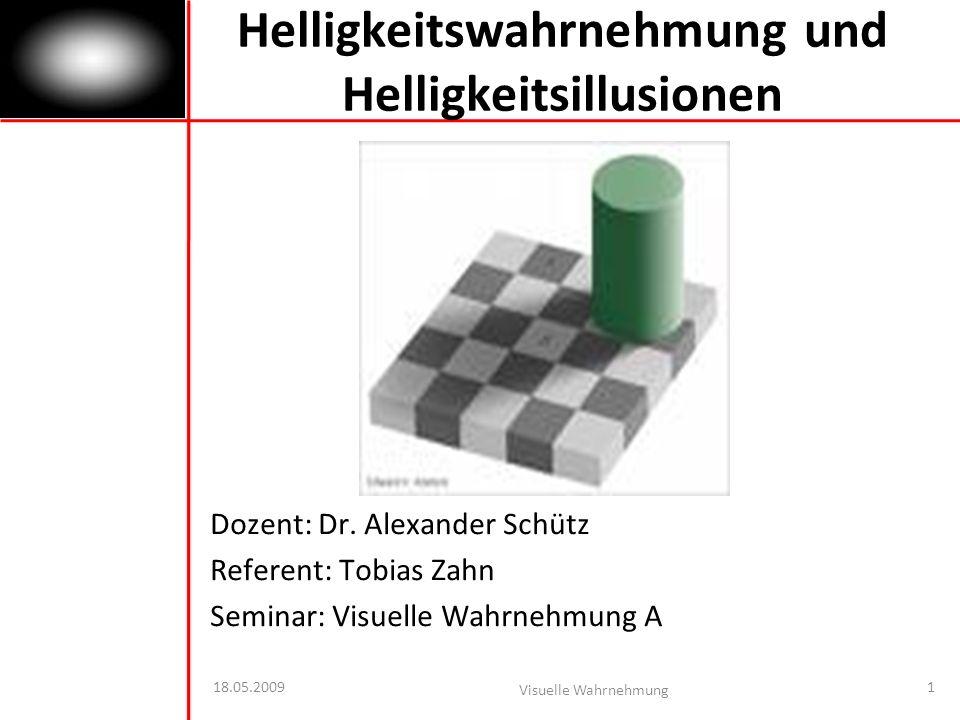 18.05.2009 Visuelle Wahrnehmung 1 Helligkeitswahrnehmung und Helligkeitsillusionen Dozent: Dr.