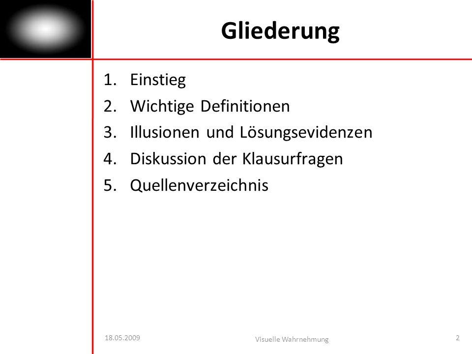 Gliederung 1.Einstieg 2.Wichtige Definitionen 3.Illusionen und Lösungsevidenzen 4.Diskussion der Klausurfragen 5.Quellenverzeichnis 18.05.2009 Visuelle Wahrnehmung 2
