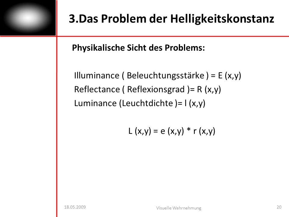 18.05.2009 Visuelle Wahrnehmung 20 3.Das Problem der Helligkeitskonstanz Physikalische Sicht des Problems: Illuminance ( Beleuchtungsstärke ) = E (x,y) Reflectance ( Reflexionsgrad )= R (x,y) Luminance (Leuchtdichte )= l (x,y) L (x,y) = e (x,y) * r (x,y)