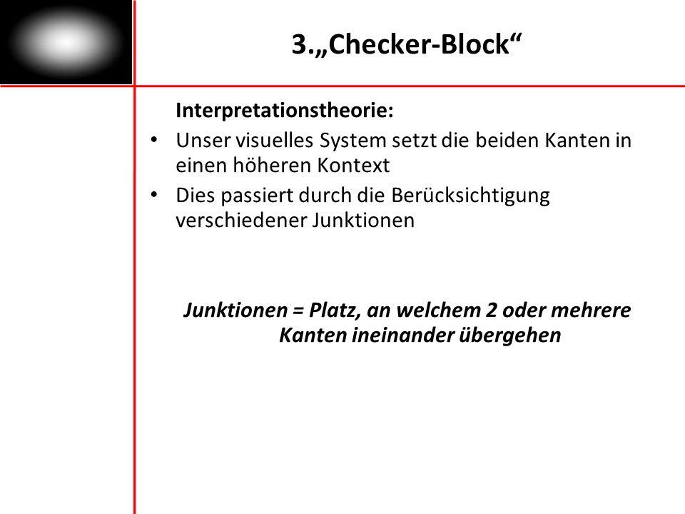 3.Checker-Block Interpretationstheorie: Unser visuelles System setzt die beiden Kanten in einen höheren Kontext Dies passiert durch die Berücksichtigung verschiedener Junktionen Junktionen = Platz, an welchem 2 oder mehrere Kanten ineinander übergehen