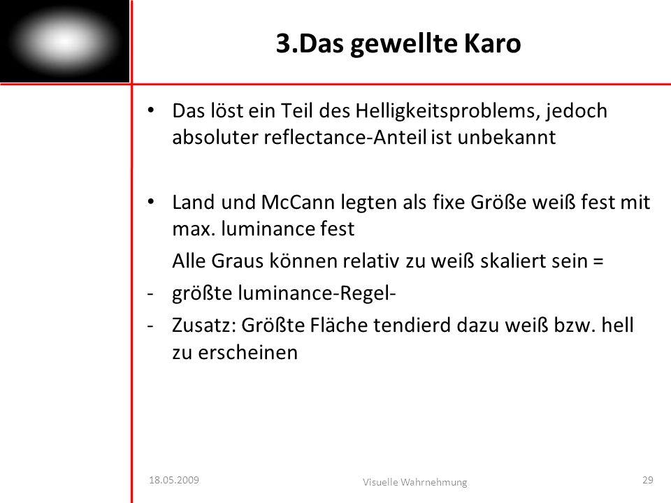 18.05.2009 Visuelle Wahrnehmung 29 3.Das gewellte Karo Das löst ein Teil des Helligkeitsproblems, jedoch absoluter reflectance-Anteil ist unbekannt Land und McCann legten als fixe Größe weiß fest mit max.