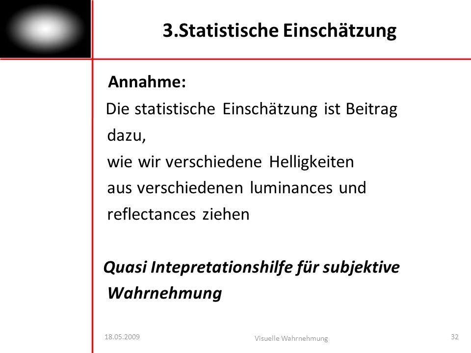18.05.2009 Visuelle Wahrnehmung 32 3.Statistische Einschätzung Annahme: Die statistische Einschätzung ist Beitrag dazu, wie wir verschiedene Helligkeiten aus verschiedenen luminances und reflectances ziehen Quasi Intepretationshilfe für subjektive Wahrnehmung