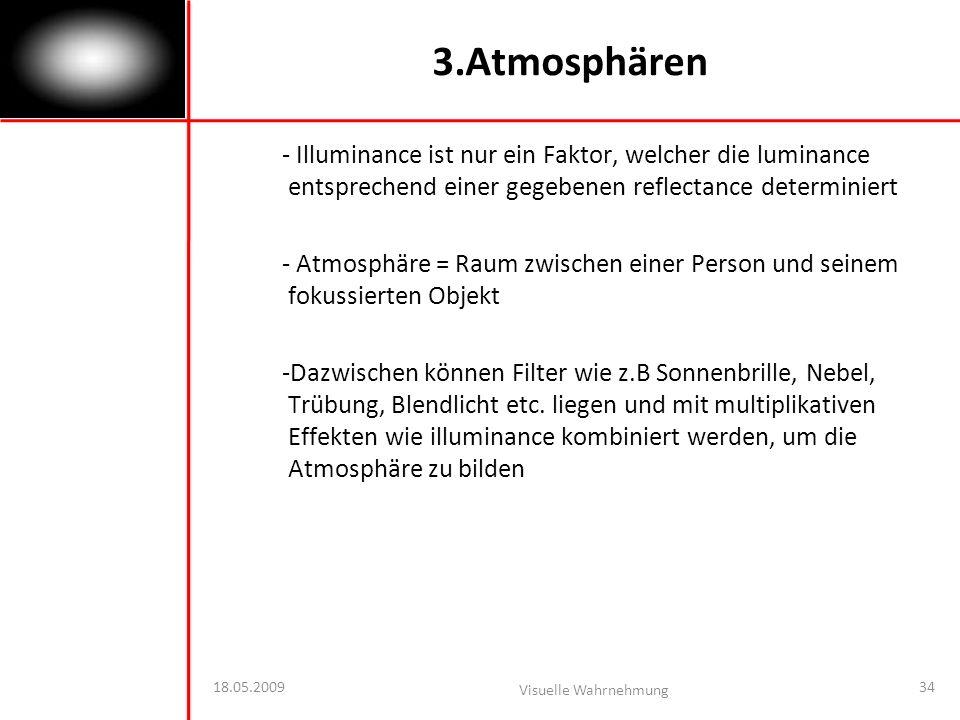 18.05.2009 Visuelle Wahrnehmung 34 3.Atmosphären - Illuminance ist nur ein Faktor, welcher die luminance entsprechend einer gegebenen reflectance determiniert - Atmosphäre = Raum zwischen einer Person und seinem fokussierten Objekt -Dazwischen können Filter wie z.B Sonnenbrille, Nebel, Trübung, Blendlicht etc.