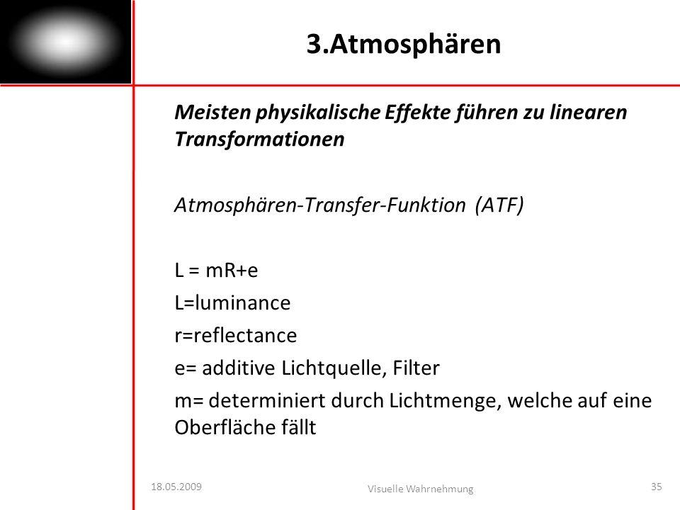18.05.2009 Visuelle Wahrnehmung 35 3.Atmosphären Meisten physikalische Effekte führen zu linearen Transformationen Atmosphären-Transfer-Funktion (ATF) L = mR+e L=luminance r=reflectance e= additive Lichtquelle, Filter m= determiniert durch Lichtmenge, welche auf eine Oberfläche fällt